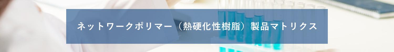 ネットワークポリマー(熱硬化性樹脂)商品マトリクス
